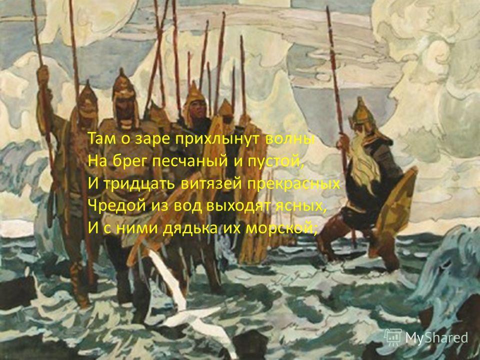 Там о заре прихлынут волны На брег песчаный и пустой, И тридцать витязей прекрасных Чредой из вод выходят ясных, И с ними дядька их морской;