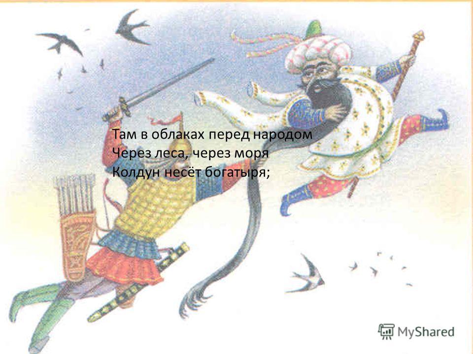 Там в облаках перед народом Через леса, через моря Колдун несёт богатыря;