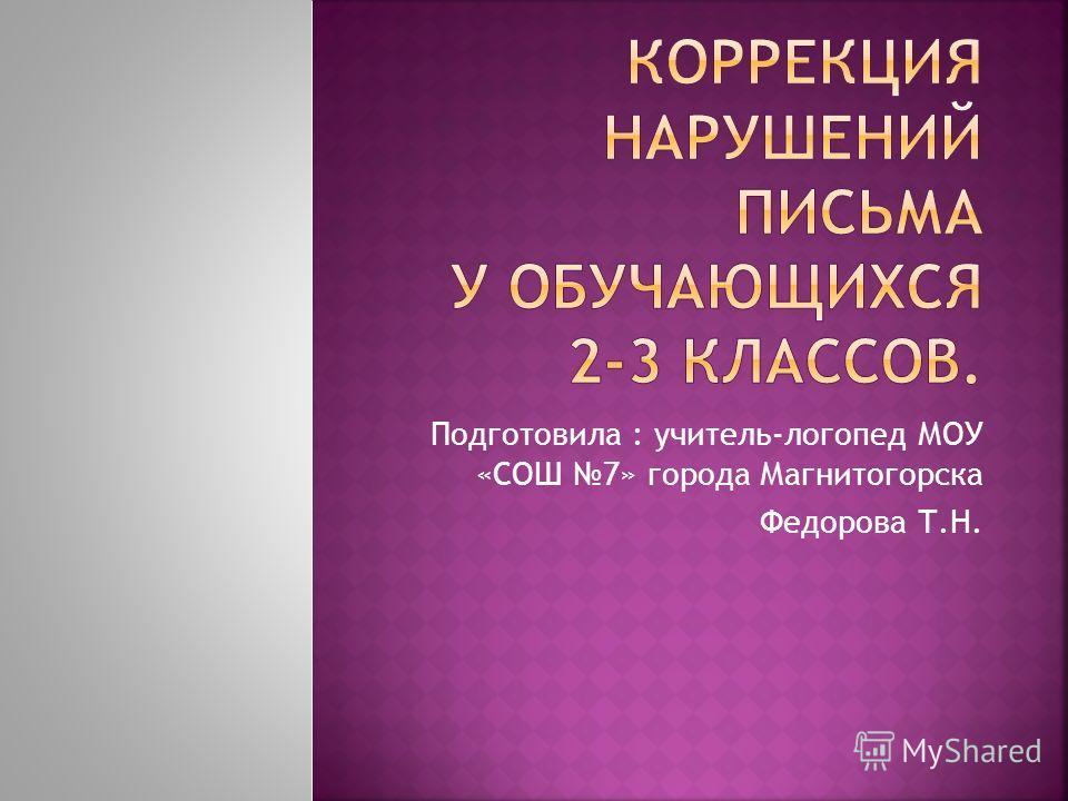 Подготовила : учитель-логопед МОУ «СОШ 7» города Магнитогорска Федорова Т.Н.