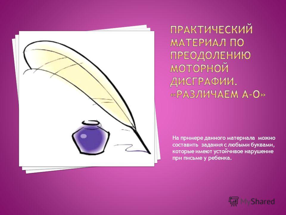 На примере данного материала можно составить задания с любыми буквами, которые имеют устойчивое нарушение при письме у ребенка.