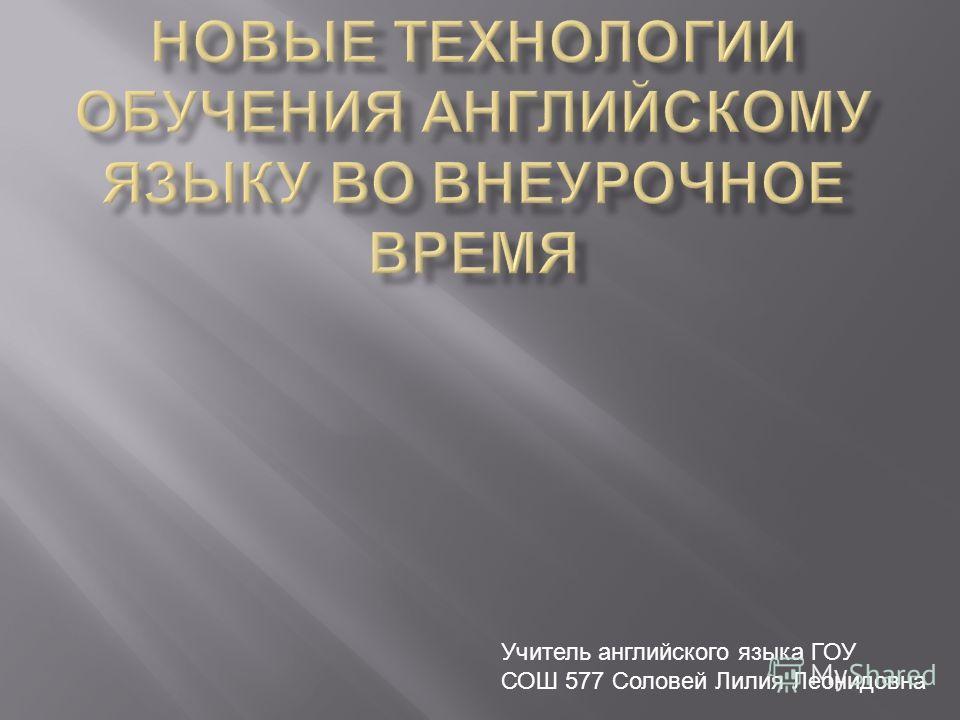 Учитель английского языка ГОУ СОШ 577 Соловей Лилия Леонидовна