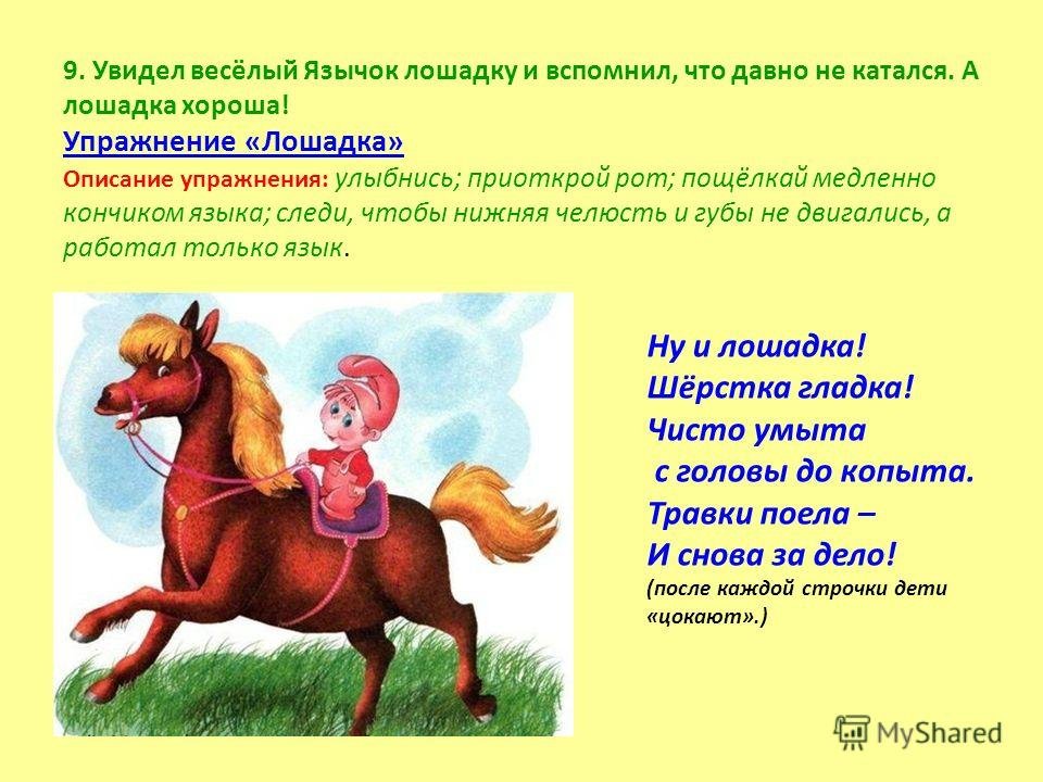 9. Увидел весёлый Язычок лошадку и вспомнил, что давно не катался. А лошадка хороша! Упражнение «Лошадка» Описание упражнения: улыбнись; приоткрой рот; пощёлкай медленно кончиком языка; следи, чтобы нижняя челюсть и губы не двигались, а работал тольк