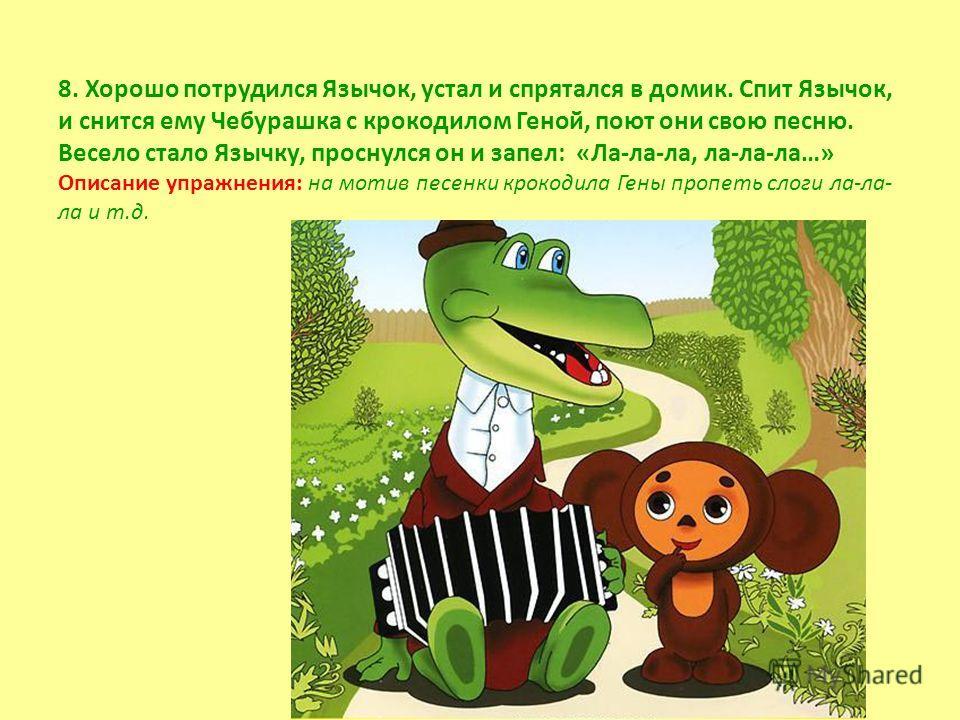 8. Хорошо потрудился Язычок, устал и спрятался в домик. Спит Язычок, и снится ему Чебурашка с крокодилом Геной, поют они свою песню. Весело стало Язычку, проснулся он и запел: «Ла-ла-ла, ла-ла-ла…» Описание упражнения: на мотив песенки крокодила Гены