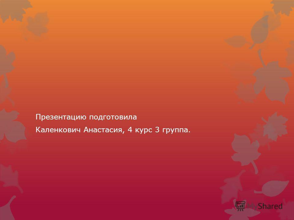 Презентацию подготовила Каленкович Анастасия, 4 курс 3 группа.