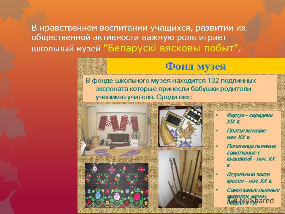 В нравственном воспитании учащихся, развитии их общественной активности важную роль играет школьный музей Беларускі вясковы побыт.