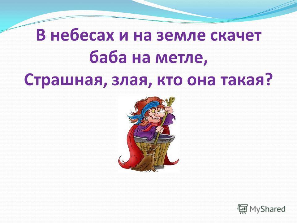 В небесах и на земле скачет баба на метле, Страшная, злая, кто она такая?