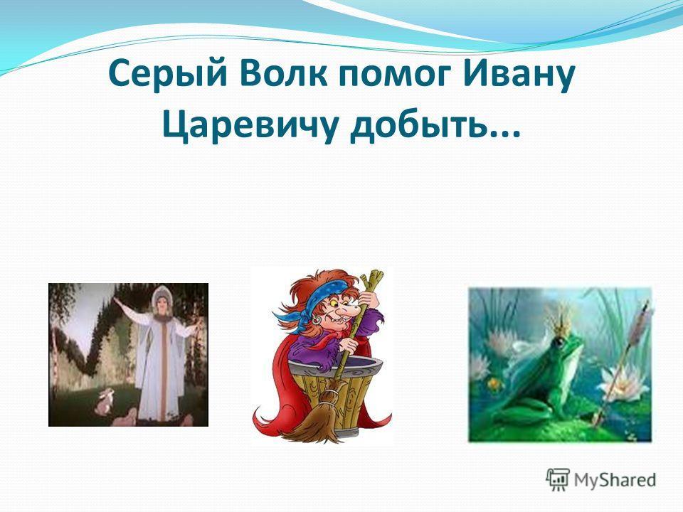 Серый Волк помог Ивану Царевичу добыть...