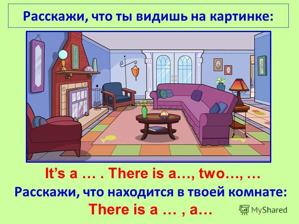 Its a …. There is a…, two…, … Расскажи, что находится в твоей комнате: There is a …, a…