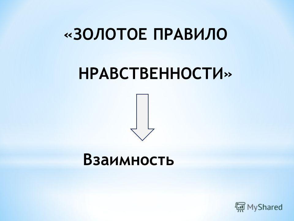 «ЗОЛОТОЕ ПРАВИЛО НРАВСТВЕННОСТИ» Взаимность