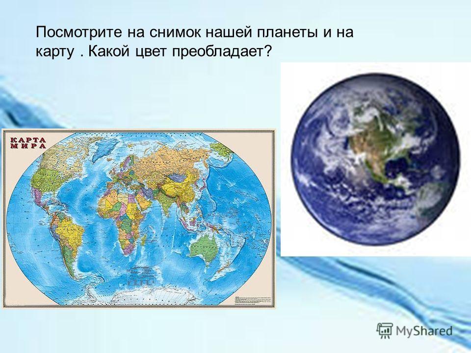 Посмотрите на снимок нашей планеты и на карту. Какой цвет преобладает?