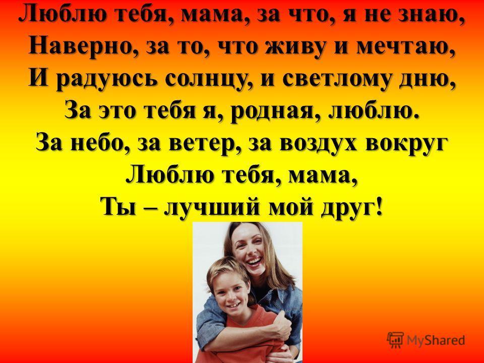 Люблю тебя, мама, за что, я не знаю, Наверно, за то, что живу и мечтаю, И радуюсь солнцу, и светлому дню, За это тебя я, родная, люблю. За небо, за ветер, за воздух вокруг Люблю тебя, мама, Ты – лучший мой друг!