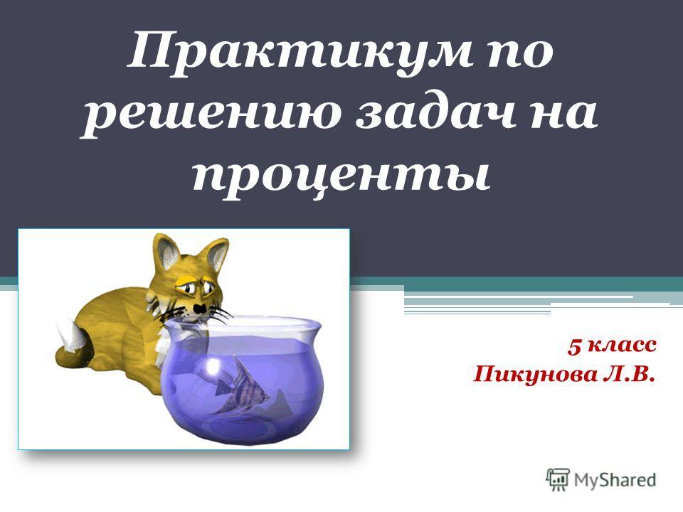 Практикум по решению задач на проценты 5 класс Пикунова Л.В.