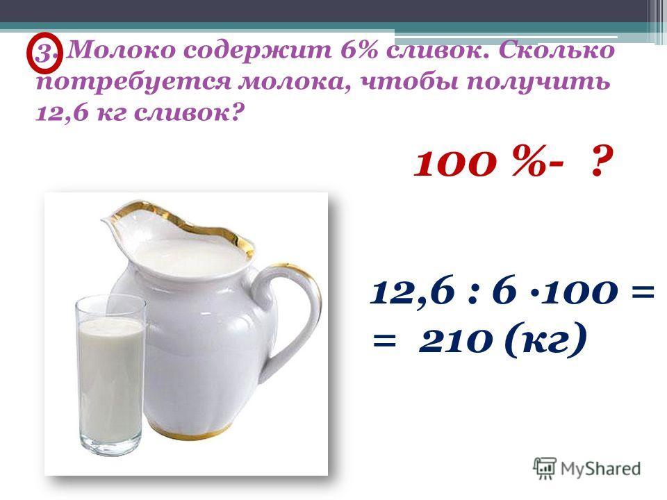 3. Молоко содержит 6% сливок. Сколько потребуется молока, чтобы получить 12,6 кг сливок? 100 %- ? 12,6 : 6 ·100 = = 210 (кг)