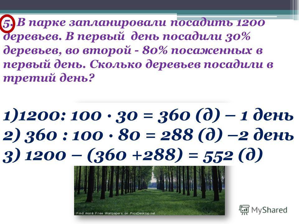 5. В парке запланировали посадить 1200 деревьев. В первый день посадили 30% деревьев, во второй - 80% посаженных в первый день. Сколько деревьев посадили в третий день? 1)1200: 100 · 30 = 360 (д) – 1 день 2) 360 : 100 · 80 = 288 (д) –2 день 3) 1200 –