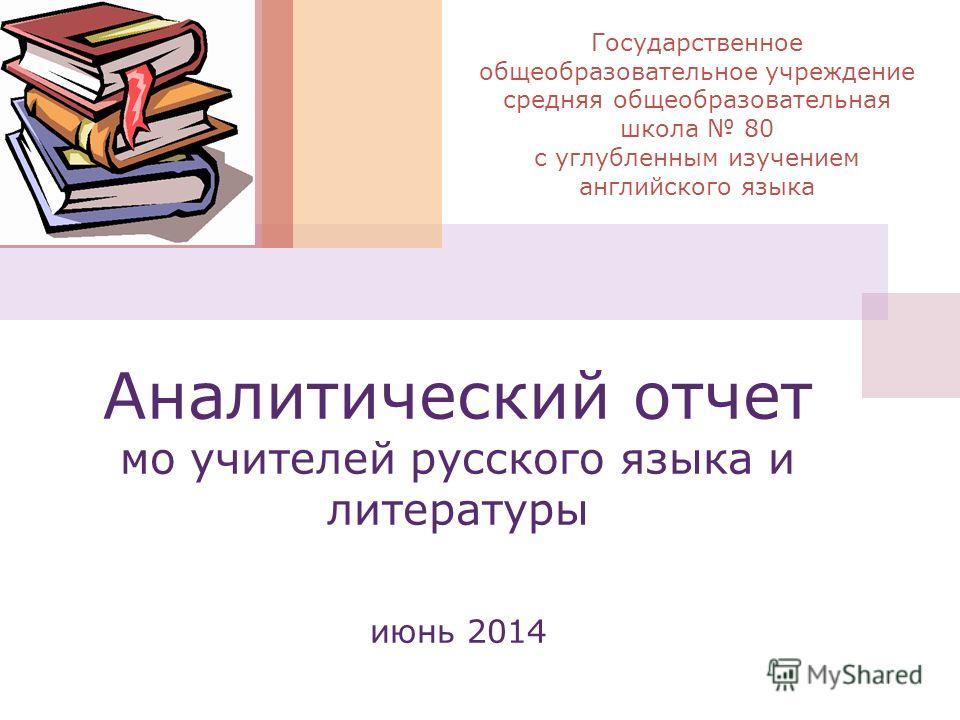 Аналитический отчет мо учителей русского языка и литературы июнь 2014 Государственное общеобразовательное учреждение средняя общеобразовательная школа 80 с углубленным изучением английского языка