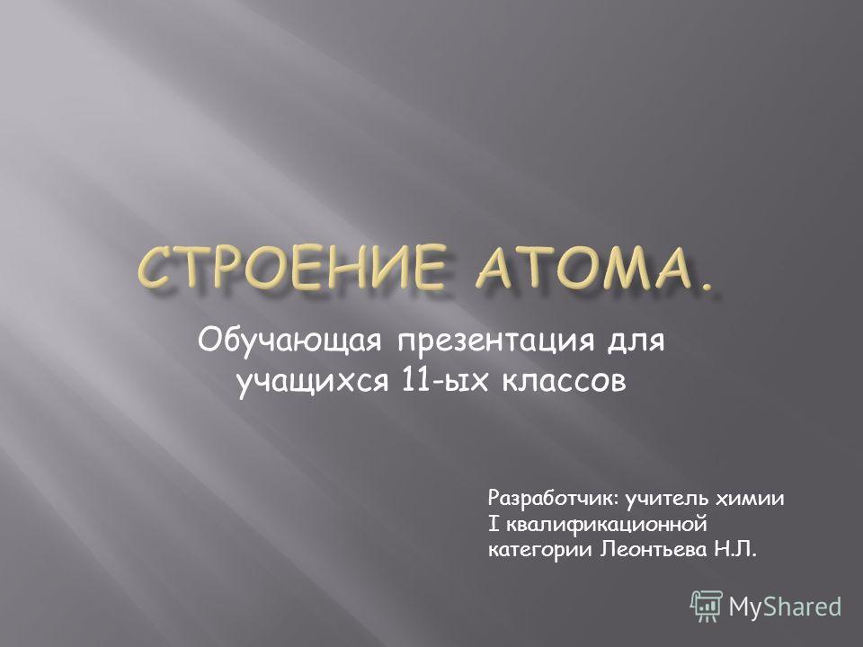 Обучающая презентация для учащихся 11-ых классов Разработчик: учитель химии I квалификационной категории Леонтьева Н.Л.