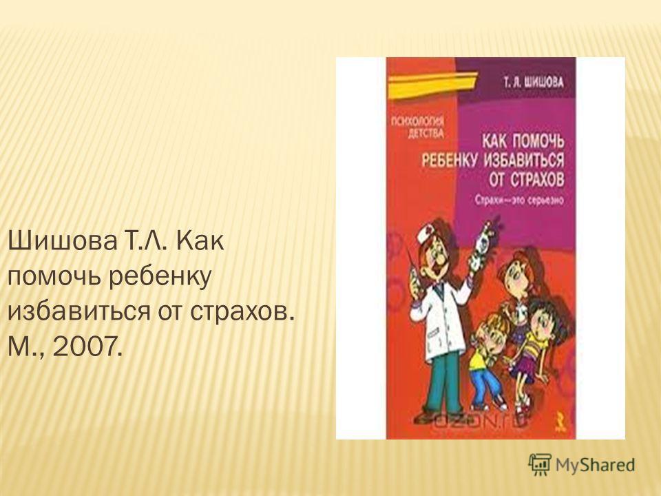 Шишова Т.Л. Как помочь ребенку избавиться от страхов. М., 2007.