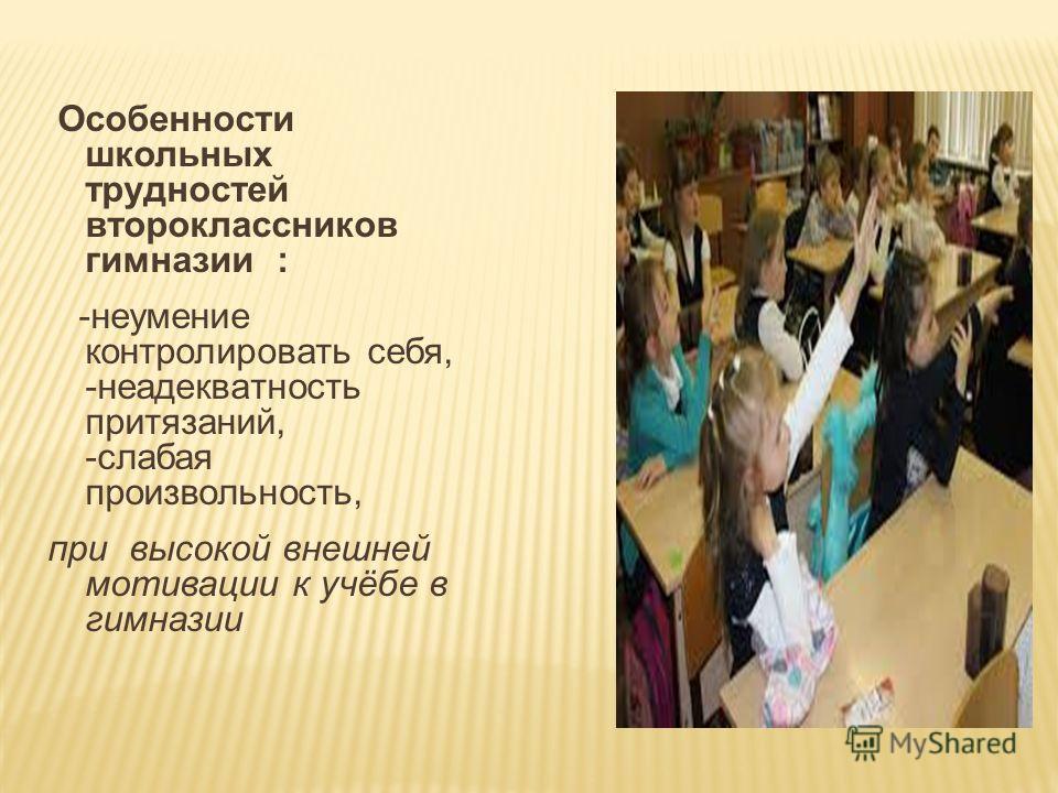 Особенности школьных трудностей второклассников гимназии : -неумение контролировать себя, -неадекватность притязаний, -слабая произвольность, при высокой внешней мотивации к учёбе в гимназии