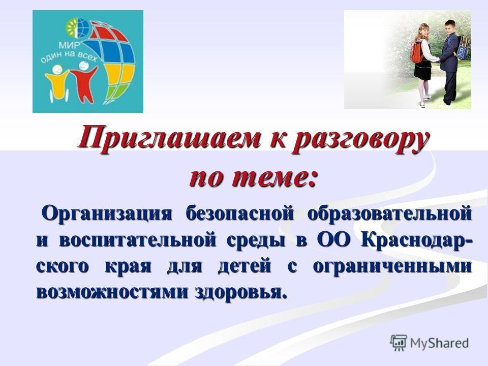 Приглашаем к разговору по теме: Организация безопасной образовательной и воспитательной среды в ОО Краснодар- ского края для детей с ограниченными возможностями здоровья. Организация безопасной образовательной и воспитательной среды в ОО Краснодар- с