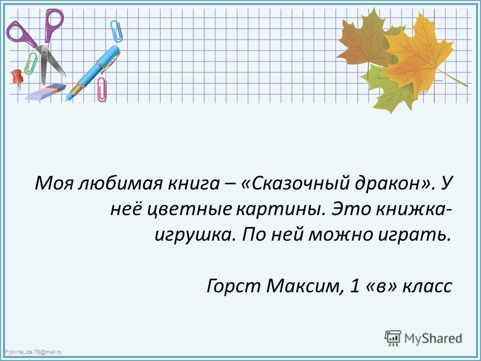 FokinaLida.75@mail.ru Моя любимая книга – «Сказочный дракон». У неё цветные картины. Это книжка- игрушка. По ней можно играть. Горст Максим, 1 «в» класс