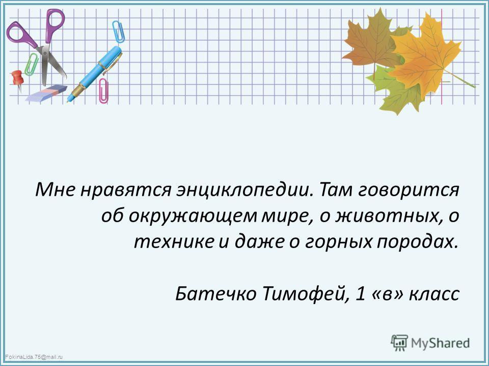 FokinaLida.75@mail.ru Мне нравятся энциклопедии. Там говорится об окружающем мире, о животных, о технике и даже о горных породах. Батечко Тимофей, 1 «в» класс