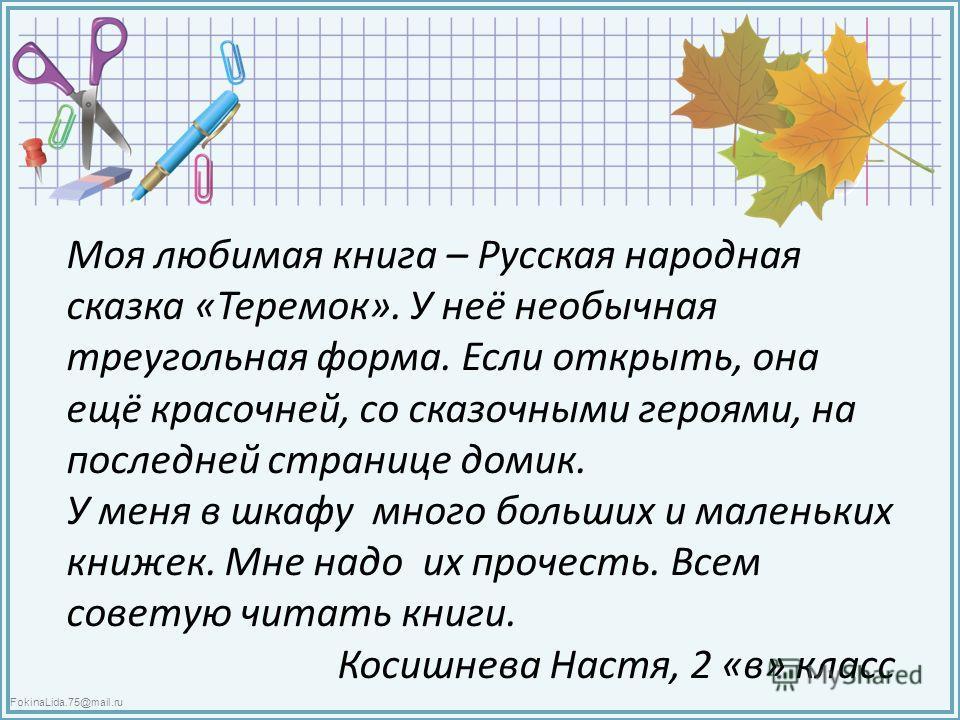 FokinaLida.75@mail.ru Моя любимая книга – Русская народная сказка «Теремок». У неё необычная треугольная форма. Если открыть, она ещё красочней, со сказочными героями, на последней странице домик. У меня в шкафу много больших и маленьких книжек. Мне