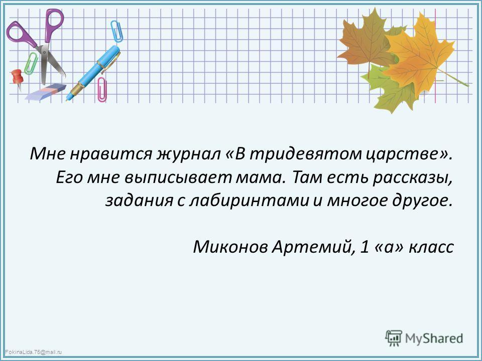 FokinaLida.75@mail.ru Мне нравится журнал «В тридевятом царстве». Его мне выписывает мама. Там есть рассказы, задания с лабиринтами и многое другое. Миконов Артемий, 1 «а» класс