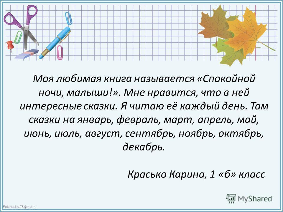 FokinaLida.75@mail.ru Моя любимая книга называется «Спокойной ночи, малыши!». Мне нравится, что в ней интересные сказки. Я читаю её каждый день. Там сказки на январь, февраль, март, апрель, май, июнь, июль, август, сентябрь, ноябрь, октябрь, декабрь.