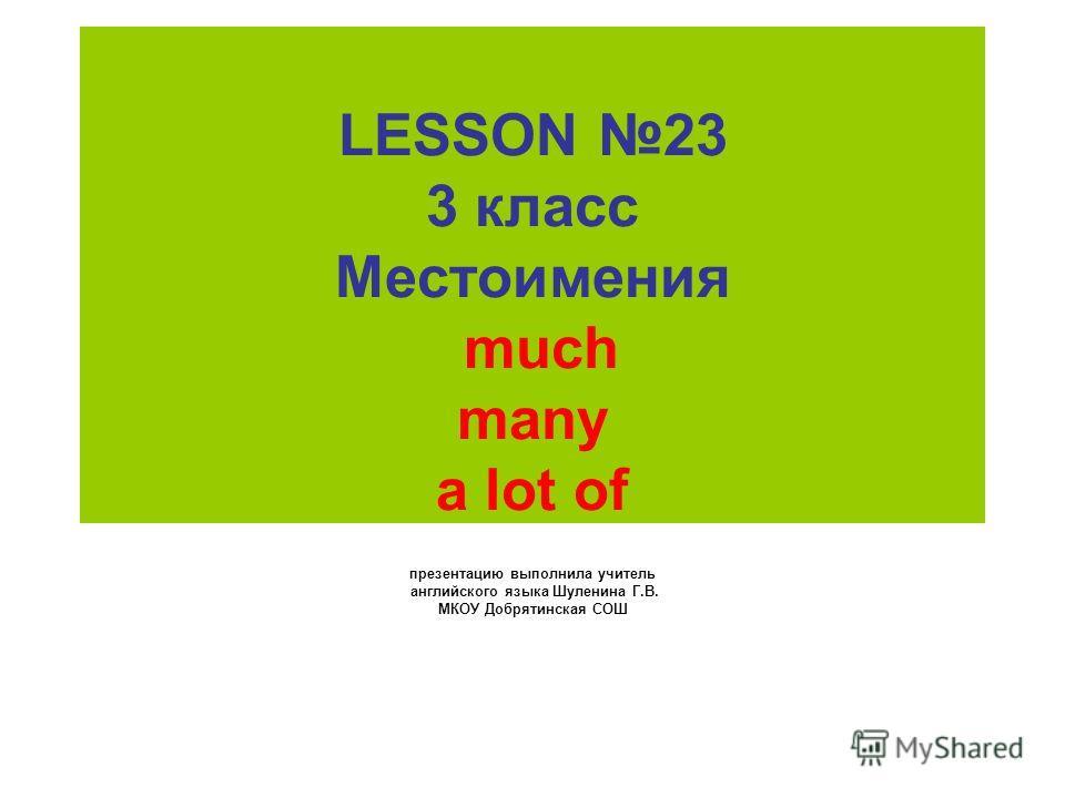 LESSON 23 3 класс Местоимения much many a lot of презентацию выполнила учитель английского языка Шуленина Г.В. МКОУ Добрятинская СОШ