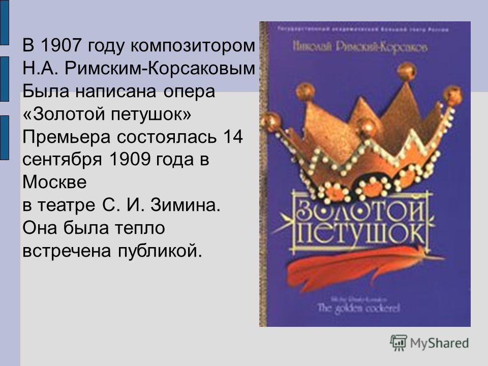 В 1907 году композитором Н.А. Римским-Корсаковым Была написана опера «Золотой петушок» Премьера состоялась 14 сентября 1909 года в Москве в театре С. И. Зимина. Она была тепло встречена публикой.