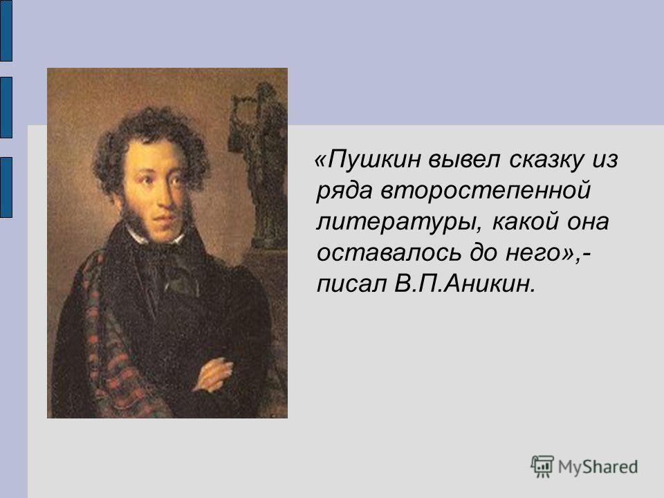 «Пушкин вывел сказку из ряда второстепенной литературы, какой она оставалось до него»,- писал В.П.Аникин.