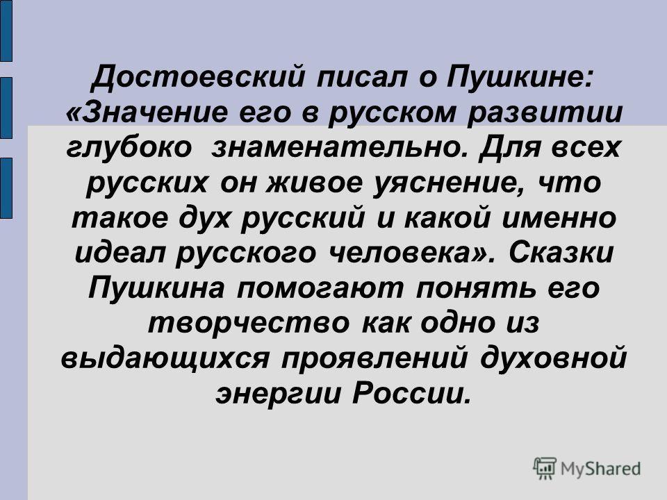 Достоевский писал о Пушкине: «Значение его в русском развитии глубоко знаменательно. Для всех русских он живое уяснение, что такое дух русский и какой именно идеал русского человека». Сказки Пушкина помогают понять его творчество как одно из выдающих