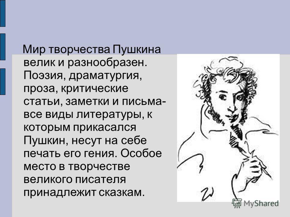 Мир творчества Пушкина велик и разнообразен. Поэзия, драматургия, проза, критические статьи, заметки и письма- все виды литературы, к которым прикасался Пушкин, несут на себе печать его гения. Особое место в творчестве великого писателя принадлежит с