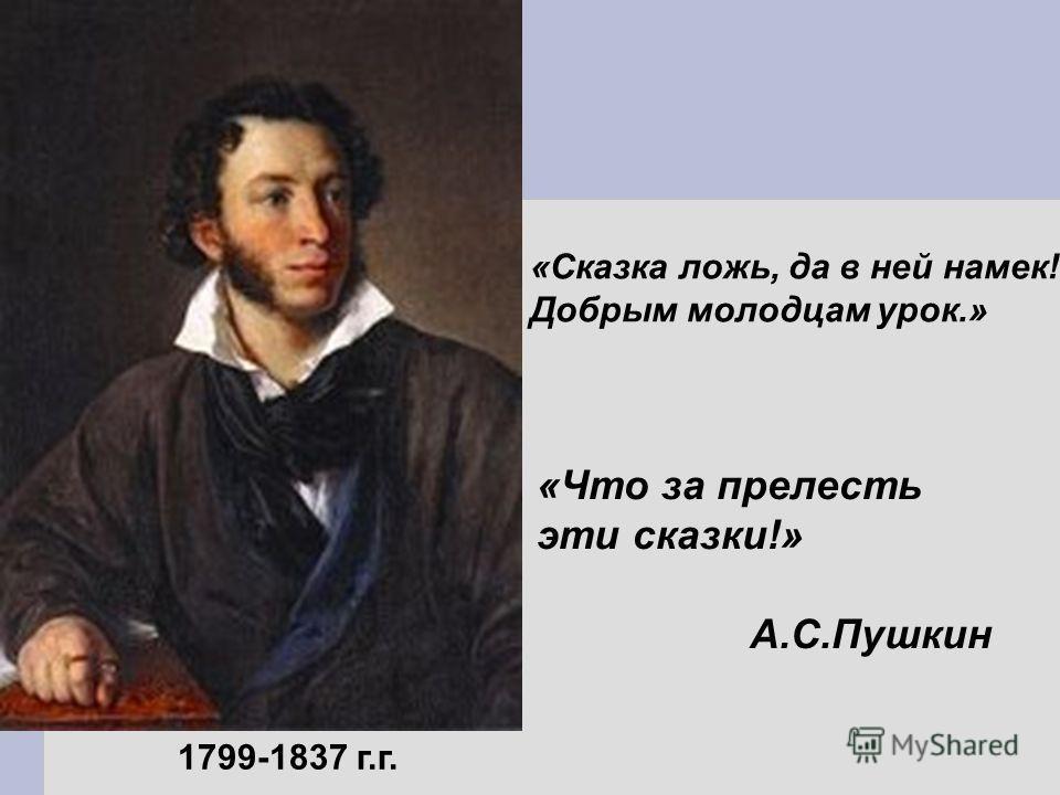 1799-1837 г.г. «Сказка ложь, да в ней намек! Добрым молодцам урок.» «Что за прелесть эти сказки!» А.С.Пушкин