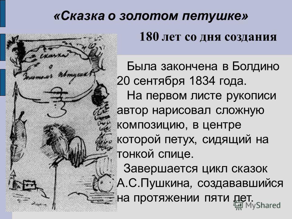 180 лет со дня создания Была закончена в Болдино 20 сентября 1834 года. На первом листе рукописи автор нарисовал сложную композицию, в центре которой петух, сидящий на тонкой спице. Завершается цикл сказок А.С.Пушкина, создававшийся на протяжении пят