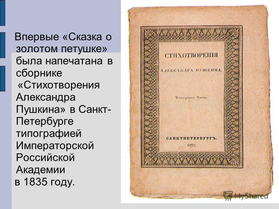 Впервые «Сказка о золотом петушке» была напечатана в сборнике «Стихотворения Александра Пушкина» в Санкт- Петербурге типографией Императорской Российской Академии в 1835 году.