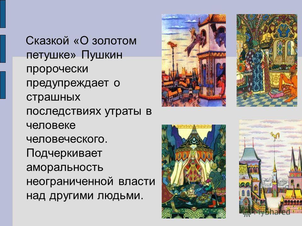Сказкой «О золотом петушке» Пушкин пророчески предупреждает о страшных последствиях утраты в человеке человеческого. Подчеркивает аморальность неограниченной власти над другими людьми.