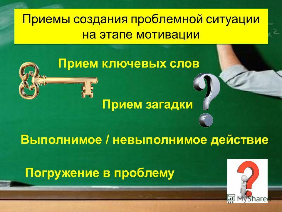 Приемы создания проблемной ситуации на этапе мотивации Прием ключевых слов Прием загадки Выполнимое / невыполнимое действие Погружение в проблему