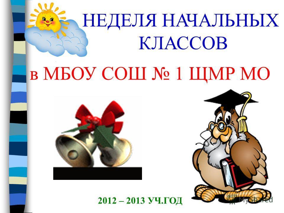НЕДЕЛЯ НАЧАЛЬНЫХ КЛАССОВ в МБОУ СОШ 1 ЩМР МО 2012 – 2013 УЧ.ГОД