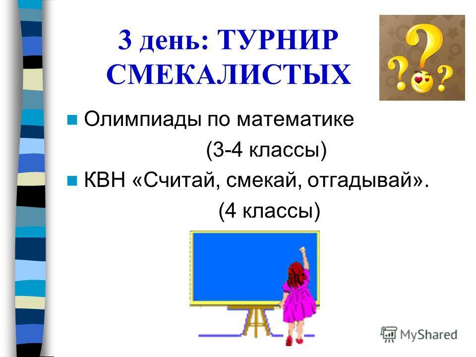 3 день: ТУРНИР СМЕКАЛИСТЫХ Олимпиады по математике (3-4 классы) КВН «Считай, смекай, отгадывай». (4 классы)
