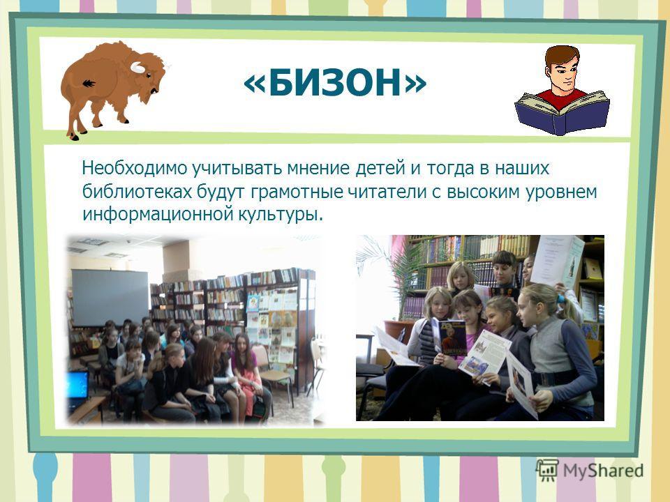 «БИЗОН» Необходимо учитывать мнение детей и тогда в наших библиотеках будут грамотные читатели с высоким уровнем информационной культуры.