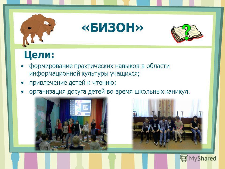«БИЗОН» Цели: формирование практических навыков в области информационной культуры учащихся; привлечение детей к чтению; организация досуга детей во время школьных каникул.