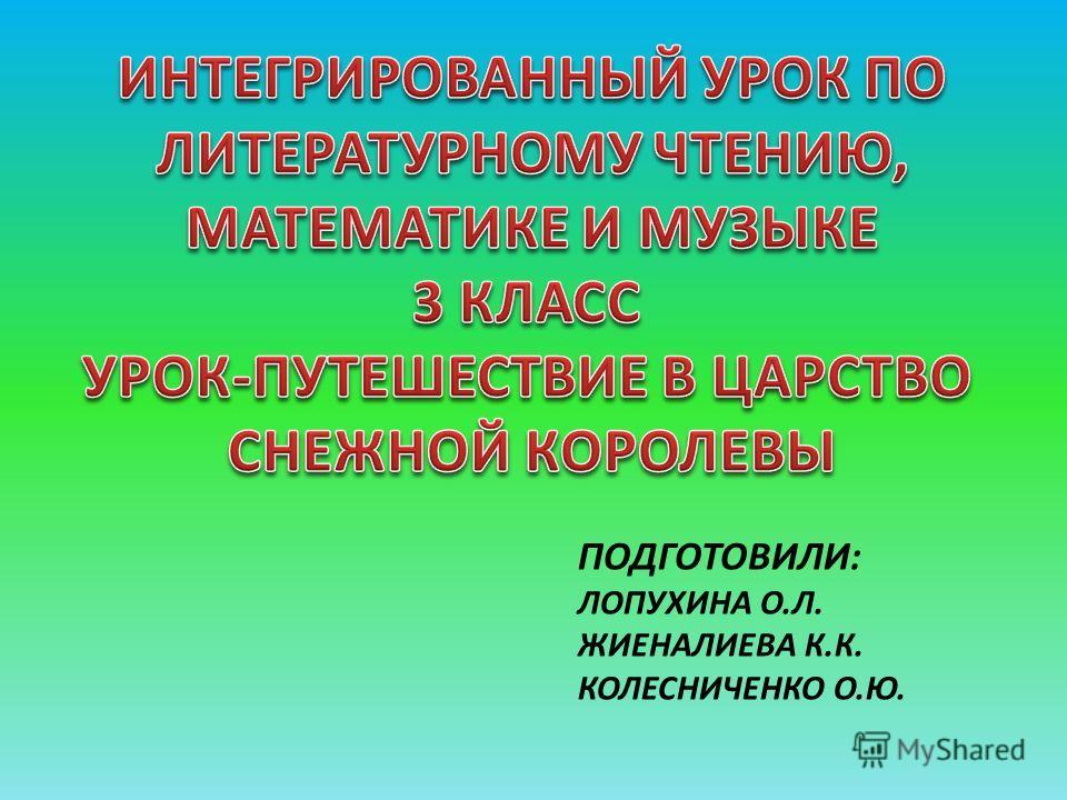 ПОДГОТОВИЛИ: ЛОПУХИНА О.Л. ЖИЕНАЛИЕВА К.К. КОЛЕСНИЧЕНКО О.Ю.