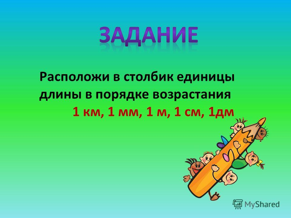 Расположи в столбик единицы длины в порядке возрастания 1 км, 1 мм, 1 м, 1 см, 1 дм