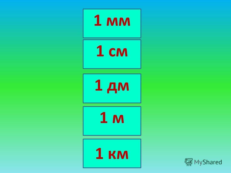 1 м 1 дм 1 см 1 мм 1 км