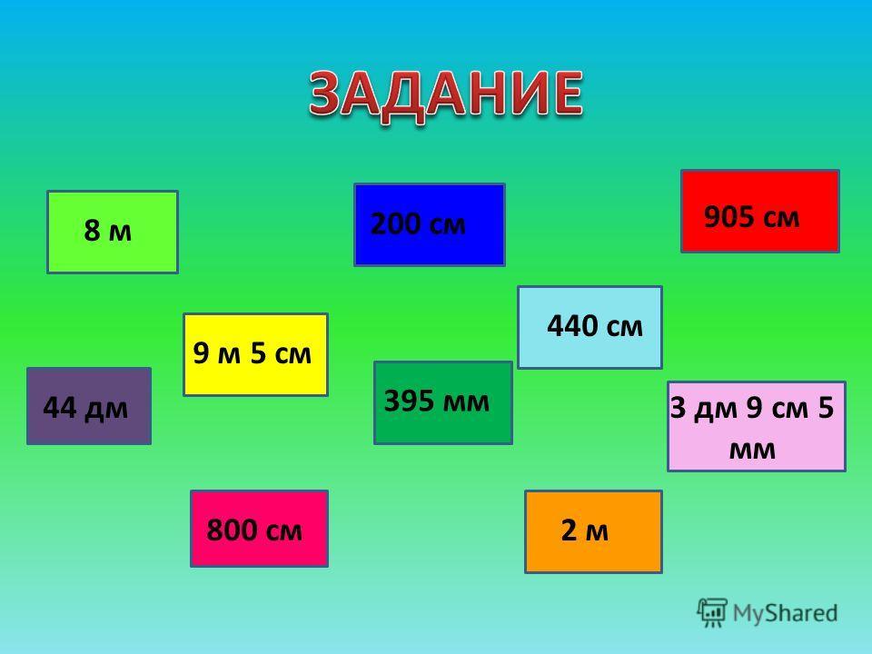 8 м 9 м 5 см 44 дм 800 см 395 мм 200 см 440 см 2 м 3 дм 9 см 5 мм 905 см