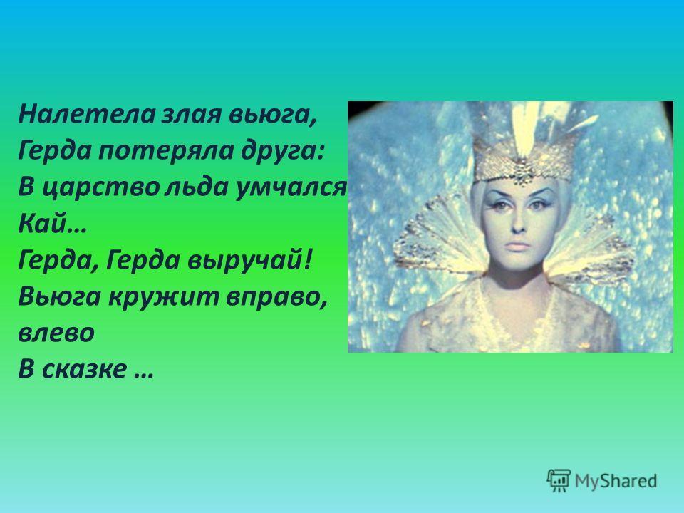 Налетела злая вьюга, Герда потеряла друга: В царство льда умчался Кай… Герда, Герда выручай! Вьюга кружит вправо, влево В сказке …