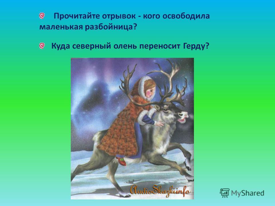Прочитайте отрывок - кого освободила маленькая разбойница? Куда северный олень переносит Герду?