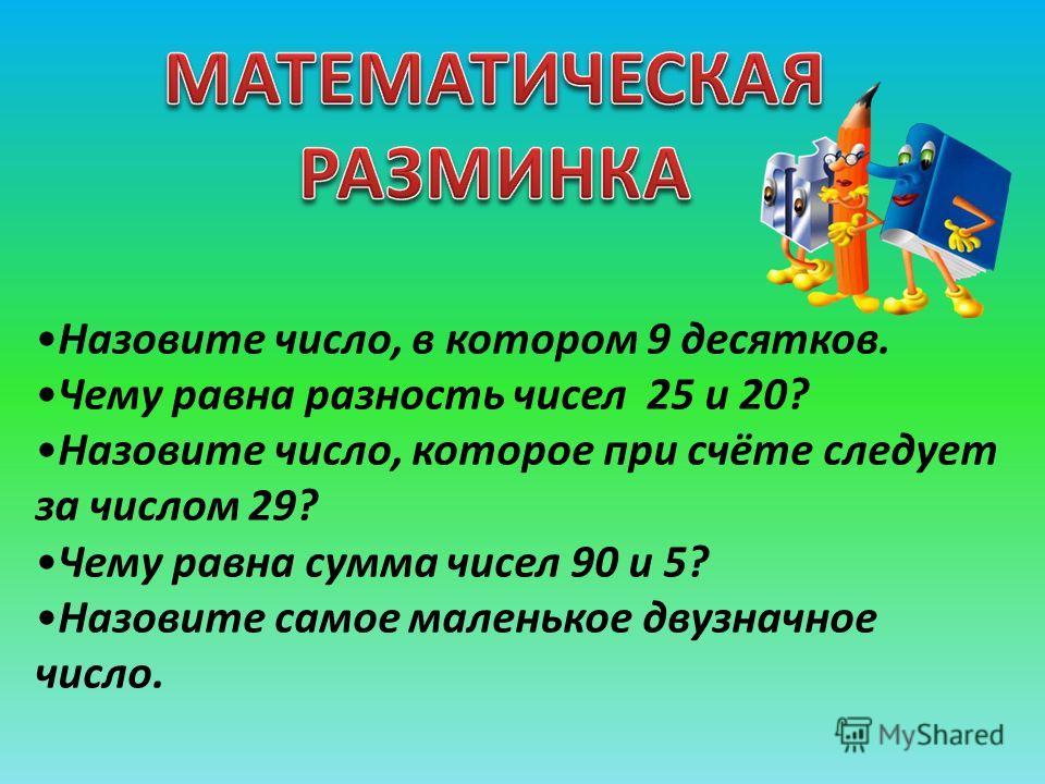 Назовите число, в котором 9 десятков. Чему равна разность чисел 25 и 20? Назовите число, которое при счёте следует за числом 29? Чему равна сумма чисел 90 и 5? Назовите самое маленькое двузначное число.