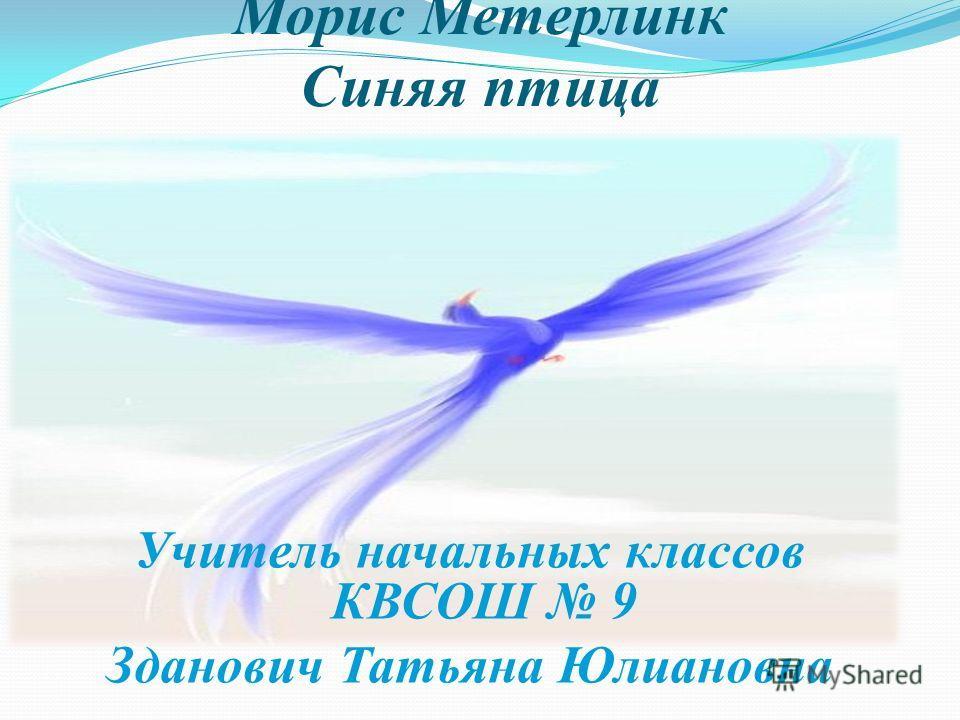 Морис Метерлинк Синяя птица Учитель начальных классов КВСОШ 9 Зданович Татьяна Юлиановна